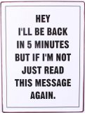 Metal Sign - Hey i'll be back in 5 minutes